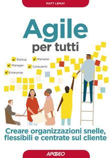 Agile per tutti. Creare organizzazioni snelle, flessibili e centrate sul cliente - Matt LeMay - copertina