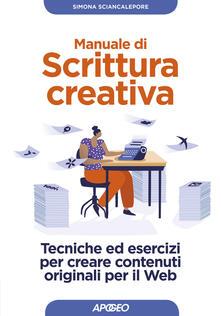 Manuale di scrittura creativa. Tecniche ed esercizi per creare contenuti originali per il web - Simona Sciancalepore - copertina