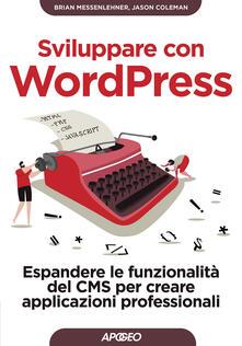 Sviluppare con WordPress. Espandere le funzionalità del CMS per creare applicazioni professionali - Brian Messenlehner,Jason Coleman - copertina