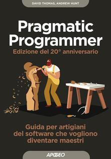 Il pragmatic programmer. Guida per manovali del software che vogliono diventare maestri. Ediz. speciale anniversario - Dave Thomas,Andy Hunt - copertina