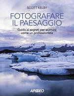 Fotografare il paesaggio. Guida ai segreti per scattare come un professionista