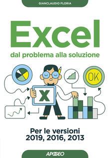 Excel. Dal problema alla soluzione. Per le versioni 2019, 2016 e 2013 - Gianclaudio Floria - copertina