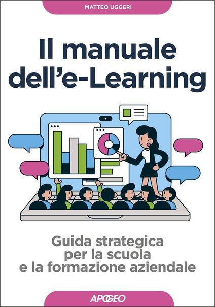 Manuale dell'E-learning. Guida strategica per la scuola e la formazione aziendale - Matteo Uggeri - copertina