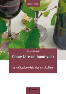 Foto Cover di Come fare un buon vino. La vinificazione dalla vigna al bicchiere, Libro di Marino Felicioni, edito da Edagricole-New Business Media