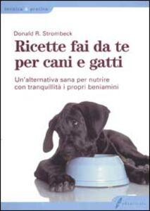 Libro Ricette fai da te per cani e gatti. Un'alternativa sana per nutrire con tranquillità i propri beniamini Donald R. Strombeck
