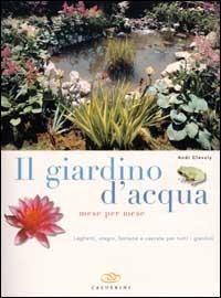 Il Il giardino d'acqua mese per mese. Laghetti, stagni, fontane e cascate per tutti i giardini