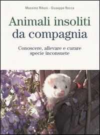 Animali insoliti da compagnia. Conoscere, allevare e curare specie inconsuete