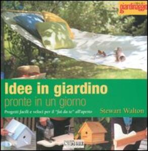 Idee in giardino pronte in un giorno. Progetti facili e veloci per il «fai da te» all'aperto