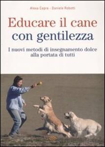 Educare il cane con gentilezza. I nuovi metodi di insegnamento dolce alla portata di tutti - Alexa Capra,Daniele Robotti - copertina