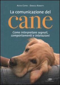 La comunicazione del cane. Come interpretare segnali, comportamenti e interazioni - Alexa Capra,Daniele Robotti - copertina
