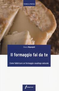 Il formaggio fai da te. Come fabbricare un formaggio casalingo naturale - Glauco Bigongiali - copertina