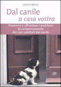 Dal canile a casa vostra. Prevenire e affrontare i problemi di comportamento dei cani adottati dal canile