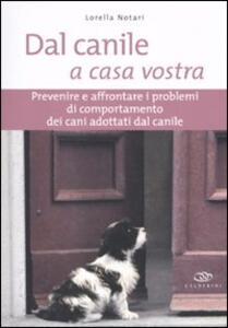 Dal canile a casa vostra. Prevenire e affrontare i problemi di comportamento dei cani adottati dal canile - Lorella Notari - copertina