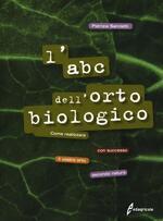 L' ABC dell'orto biologico. Come realizzare con successo il vostro orto secondo natura