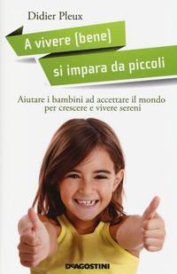 A vivere (bene) si impara da piccoli. Aiutare i bambini ad accettare il mondo per crescere e vivere sereni - Pleux Didier - wuz.it