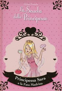 Principessa Sara e la fata madrina. La scuola delle principesse. Vol. 6