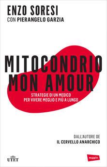 Mitocondrio mon amour. Strategie di un medico per vivere meglio e più a lungo - Pierangelo Garzia,Enzo Soresi - ebook