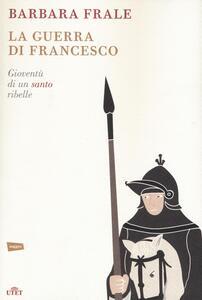 La guerra di Francesco. Gioventù di un santo ribelle