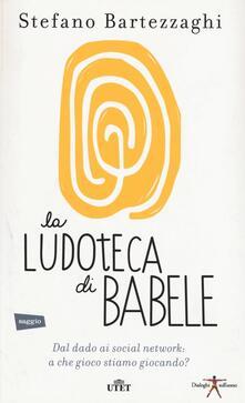 La ludoteca di Babele. Dal dado ai social network: a che gioco stiamo giocando? Con e-book.pdf