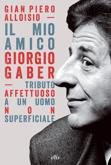 Il mio amico Giorgio Gaber. Tributo affettuoso a un uomo non superficiale - Gian Piero Alloisio - ebook