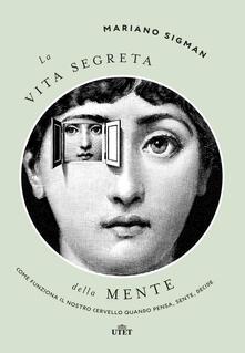 La vita segreta della mente. Come funziona il nostro cervello quando pensa, sente, decide - Bruno Arpaia,Mariano Sigman - ebook
