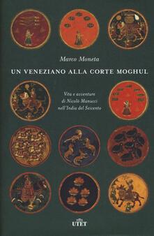 Un veneziano alla corte Moghul. Vita e avventure di Nicolò Manucci nellIndia del Seicento. Con ebook.pdf