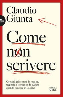 Come non scrivere. Consigli ed esempi da seguire, trappole e scemenze da evitare quando si scrive in italiano - Claudio Giunta - ebook