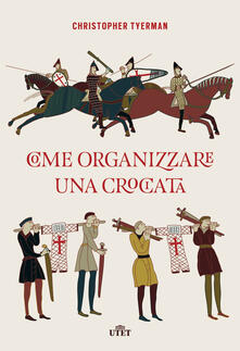 Come organizzare una crociata - Luisa Agnese Dalla Fontana,Christopher Tyerman - ebook