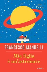 Mia figlia è un'astronave - Francesco Mandelli - copertina