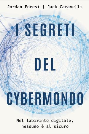 I segreti del cybermondo. Nel labirinto digitale nessuno è al sicuro