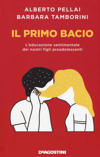 Il Il primo bacio. L'educazione sentimentale dei nostri figli preadolescenti - Pellai Alberto Tamborini Barbara - wuz.it