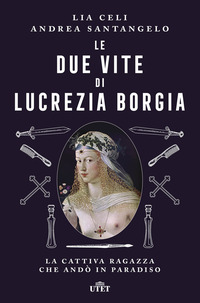 Le Le due vite di Lucrezia Borgia. La cattiva ragazza che andò in paradiso - Celi, Lia Santangelo, Andrea - wuz.it