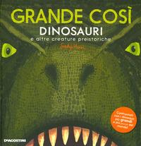 Grande così. Dinosauri e altre creature preistoriche. Ediz. a colori