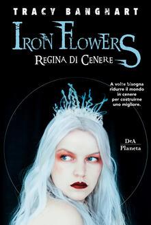 Regina di cenere. Iron Flowers - Tracy Banghart - copertina