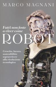 Libro Fatti non foste a viver come robot. Crescita, lavoro, sostenibilità: sopravvivere alla rivoluzione tecnologica Marco Magnani