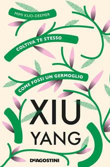 Xiu yang. Coltiva te stesso come fossi un germoglio - Mimi Kuo-Deemer,Emanuel Santos,Roberta Zuppet - ebook