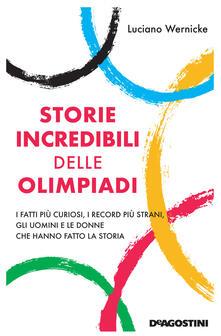 Storie incredibili delle Olimpiadi. I fatti più curiosi, i record più strani, gli uomini e le donne che hanno fatto la storia - Luciano Wernicke - copertina