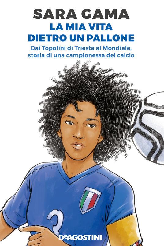 La mia vita dietro un pallone. Dai Topolini di Trieste al Mondiale, storia di una campionessa del calcio - Sara Gama - copertina