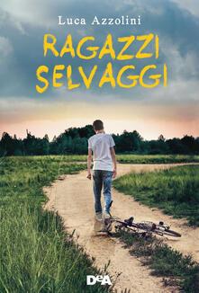 Ragazzi selvaggi - Luca Azzolini - ebook