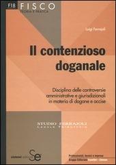 Il contenzioso doganale. Disciplina delle controversie amministrative e giurisdizionali in materia di dogane e accise