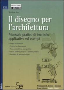Filmarelalterita.it Il disegno per l'architettura. Manuale pratico di tecniche applicative ed esempi Image