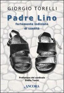 Libro Padre Lino. Fortemente indiziato di santità Giorgio Torelli