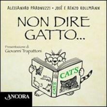 Non dire gatto... - Alessandro Paronuzzi,José Kollmann,Renzo Kollmann - copertina