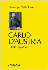Carlo d'Austria. Ritratto spirituale - Dalla Torre Giuseppe - wuz.it