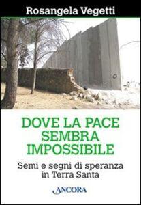 Libro Dove la pace sembra impossibile. Semi e segni di speranza in Terra Santa Rosangela Vegetti