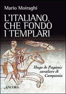 L' italiano che fondò i templari. Hugo de Paganis cavaliere di Campania - Mario Moiraghi - copertina