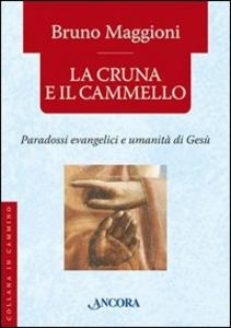 Libro La cruna e il cammello. Percorsi evangelici e umanità di Gesù Bruno Maggioni