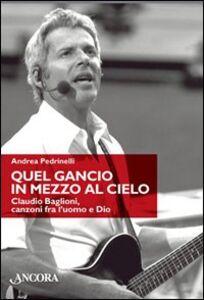 Libro Quel gancio in mezzo al cielo. Claudio Baglioni, canzoni tra l'uomo e Dio Andrea Pedrinelli