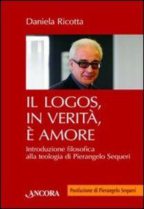 Libro Il logos, in verità, è amore. Introduzione filosofica alla teologia di Pierangelo Sequeri Daniela Ricotta
