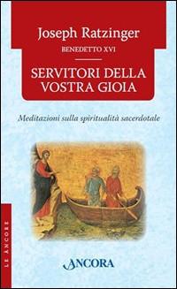 Servitori della vostra gioia. Meditazioni sulla spiritualità sacerdotale